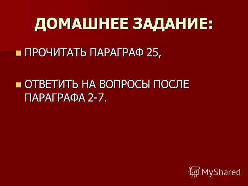 ДОМАШНЕЕ ЗАДАНИЕ: ПРОЧИТАТЬ ПАРАГРАФ 25, ПРОЧИТАТЬ ПАРАГРАФ 25, ОТВЕТИТЬ НА ВОПРОСЫ ПОСЛЕ ПАРАГРАФА 2-7. ОТВЕТИТЬ НА ВОПРОСЫ ПОСЛЕ ПАРАГРАФА 2-7.