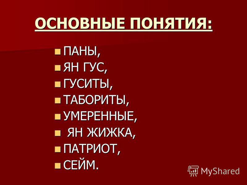 ОСНОВНЫЕ ПОНЯТИЯ: ПАНЫ, ПАНЫ, ЯН ГУС, ЯН ГУС, ГУСИТЫ, ГУСИТЫ, ТАБОРИТЫ, ТАБОРИТЫ, УМЕРЕННЫЕ, УМЕРЕННЫЕ, ЯН ЖИЖКА, ЯН ЖИЖКА, ПАТРИОТ, ПАТРИОТ, СЕЙМ. СЕЙМ.