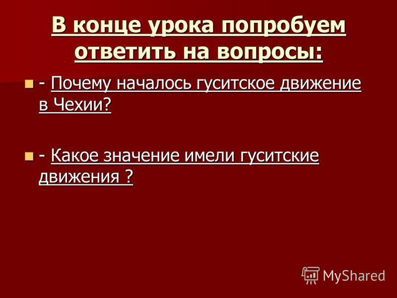 В конце урока попробуем ответить на вопросы: - Почему началось гуситское движение в Чехии? - Почему началось гуситское движение в Чехии? - Какое значение имели гуситские движения ? - Какое значение имели гуситские движения ?