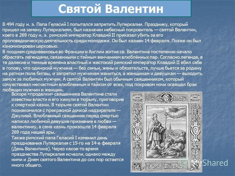 Святой Валентин В 494 году н. э. Папа Геласий I попытался запретить Луперкалии. Празднику, который пришел на замену Луперкалиям, был назначен небесный покровитель святой Валентин, коего в 269 году н. э. римский император Клавдий II приказал убить за
