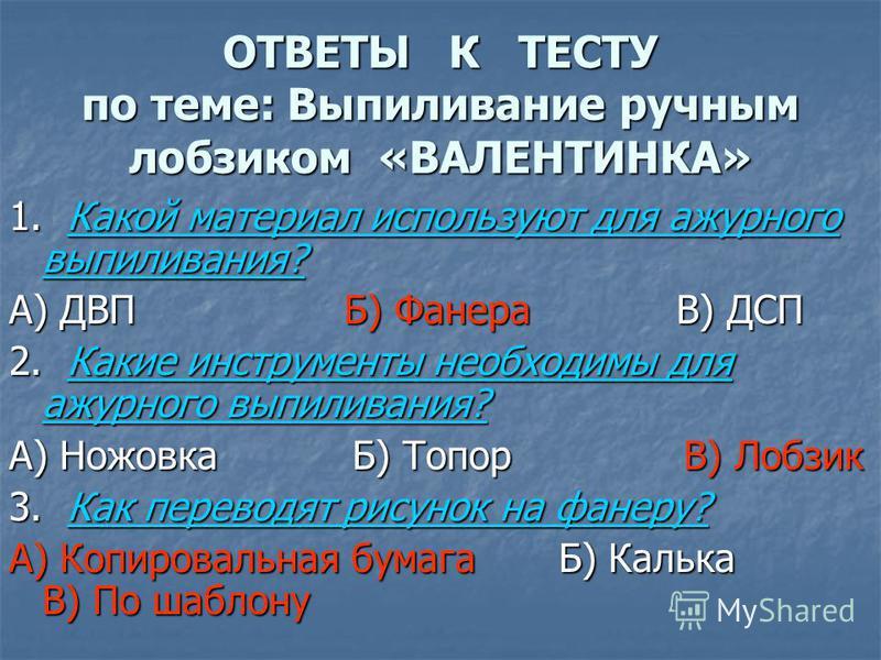 ОТВЕТЫ К ТЕСТУ по теме: Выпиливание ручным лобзиком «ВАЛЕНТИНКА» 1. Какой материал используют для ажурного выпиливания? А) ДВП Б) Фанера В) ДСП 2. Какие инструменты необходимы для ажурного выпиливания? А) Ножовка Б) Топор В) Лобзик 3. Как переводят р