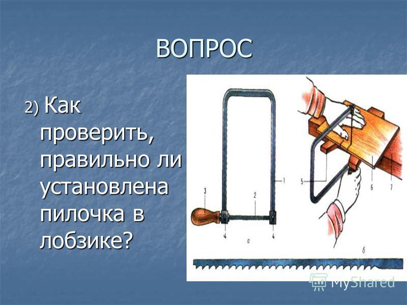 ВОПРОС 2) Как проверить, правильно ли установлена пилочка в лобзике?