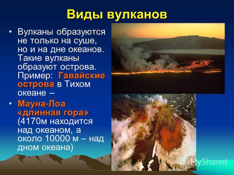 Виды вулканов Гавайские острова Вулканы образуются не только на суше, но и на дне океанов. Такие вулканы образуют острова. Пример: Гавайские острова в Тихом океане – Мауна-Лоа «длинная гора»Мауна-Лоа «длинная гора» (4170 м находится над океаном, а ок