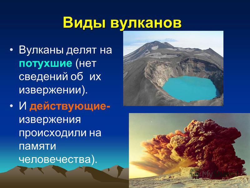 Виды вулканов Вулканы делят на потухшие (нет сведений об их извержении). И действующие- извержения происходили на памяти человечества).