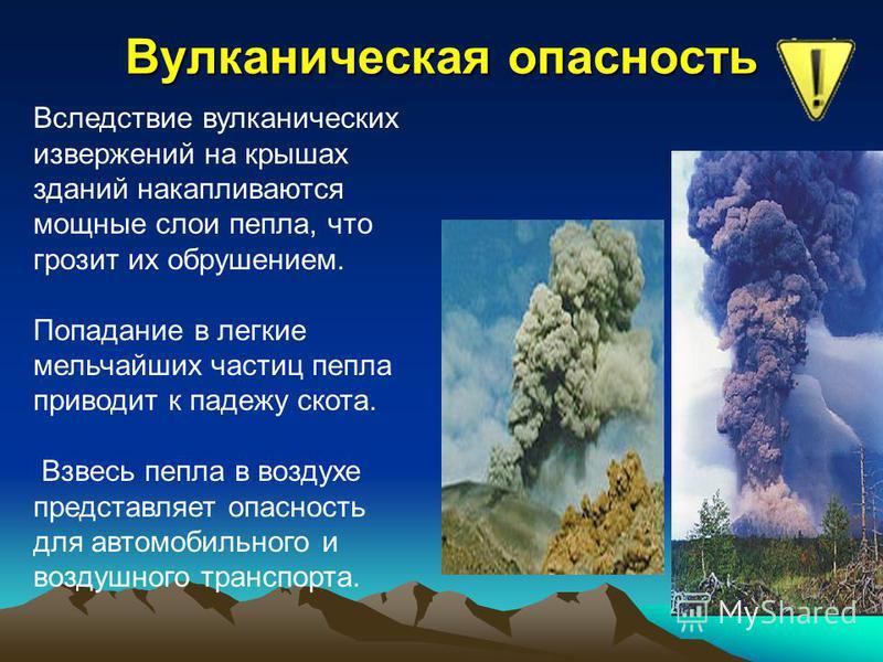 Вулканическая опасность Вследствие вулканических извержений на крышах зданий накапливаются мощные слои пепла, что грозит их обрушением. Попадание в легкие мельчайших частиц пепла приводит к падежу скота. Взвесь пепла в воздухе представляет опасность