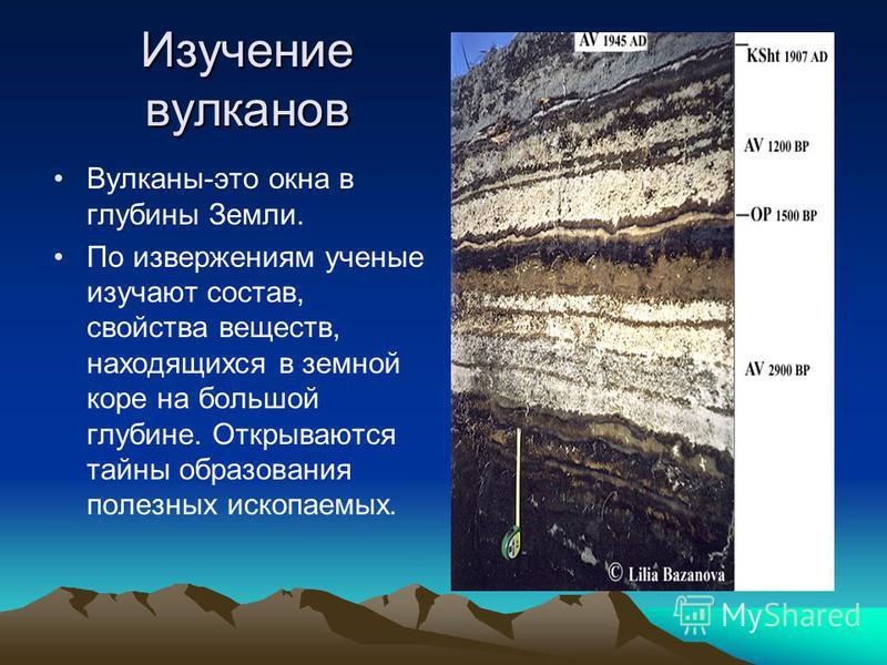 Изучение вулканов Вулканы-это окна в глубины Земли. По извержениям ученые изучают состав, свойства веществ, находящихся в земной коре на большой глубине. Открываются тайны образования полезных ископаемых.