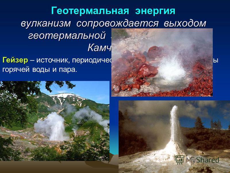 Геотермальная энергия вулканизм сопровождается выходом геотермальной энергии (гейзеры Камчатки) Гейзер Гейзер – источник, периодически выбрасывающий фонтаны горячей воды и пара.