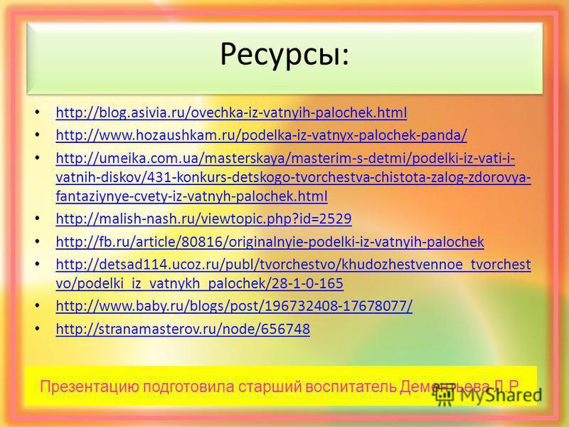 Ресурсы: http://blog.asivia.ru/ovechka-iz-vatnyih-palochek.html http://www.hozaushkam.ru/podelka-iz-vatnyx-palochek-panda/ http://umeika.com.ua/masterskaya/masterim-s-detmi/podelki-iz-vati-i- vatnih-diskov/431-konkurs-detskogo-tvorchestva-chistota-za