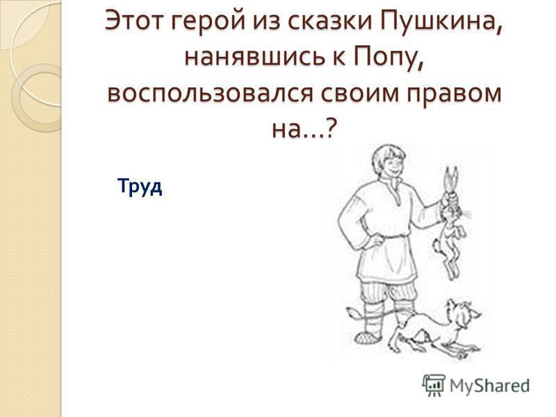 Этот герой из сказки Пушкина, нанявшись к Попу, воспользовался своим правом на …? Труд