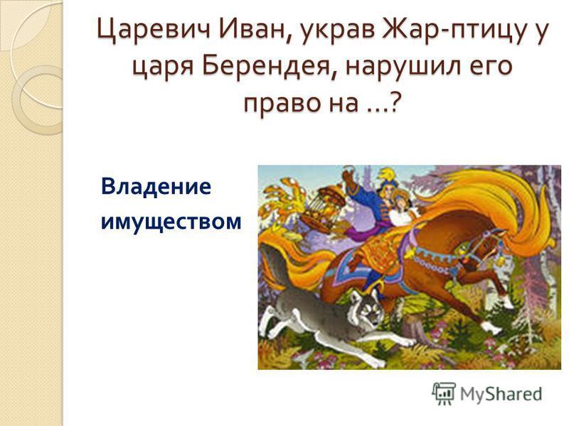 Царевич Иван, украв Жар - птицу у царя Берендея, нарушил его право на …? Владение имуществом