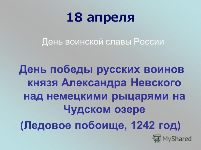 18 апреля День воинской славы России День победы русских воинов князя Александра Невского над немецкими рыцарями на Чудском озере (Ледовое побоище, 1242 год)