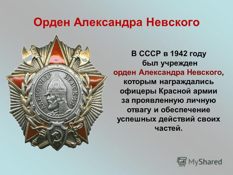 Орден Александра Невского В СССР в 1942 году был учрежден орден Александра Невского, которым награждались офицеры Красной армии за проявленную личную отвагу и обеспечение успешных действий своих частей.