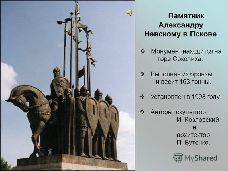 Памятник Александру Невскому в Пскове Монумент находится на горе Соколиха. Выполнен из бронзы и весит 163 тонны. Установлен в 1993 году. Авторы: скульптор И. Козловский и архитектор П. Бутенко.