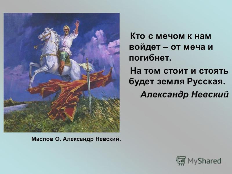 Кто с мечом к нам войдет – от меча и погибнет. На том стоит и стоять будет земля Русская. Александр Невский Маслов О. Александр Невский.