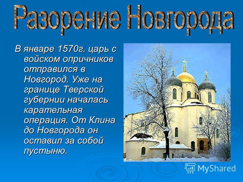 В январе 1570 г. царь с войском опричников отправился в Новгород. Уже на границе Тверской губернии началась карательная операция. От Клина до Новгорода он оставил за собой пустыню.
