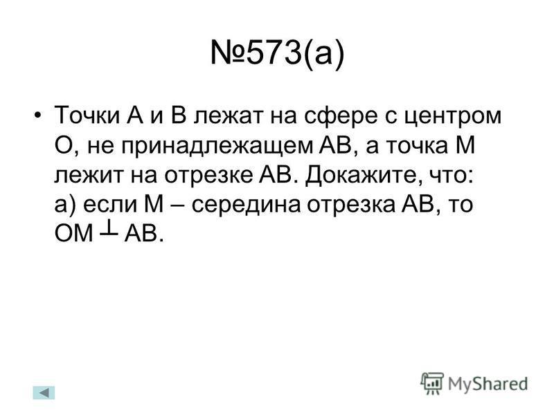 573(а) Точки А и В лежат на сфере с центром О, не принадлежащем АВ, а точка М лежит на отрезке АВ. Докажите, что: а) если М – середина отрезка АВ, то ОМ АВ.