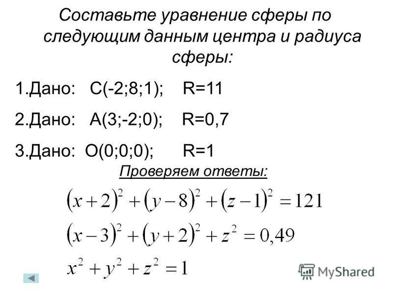 Составьте уравнение сферы по следующим данным центра и радиуса сферы: 1.Дано: С(-2;8;1); R=11 2.Дано: А(3;-2;0); R=0,7 3.Дано: О(0;0;0); R=1 Проверяем ответы: