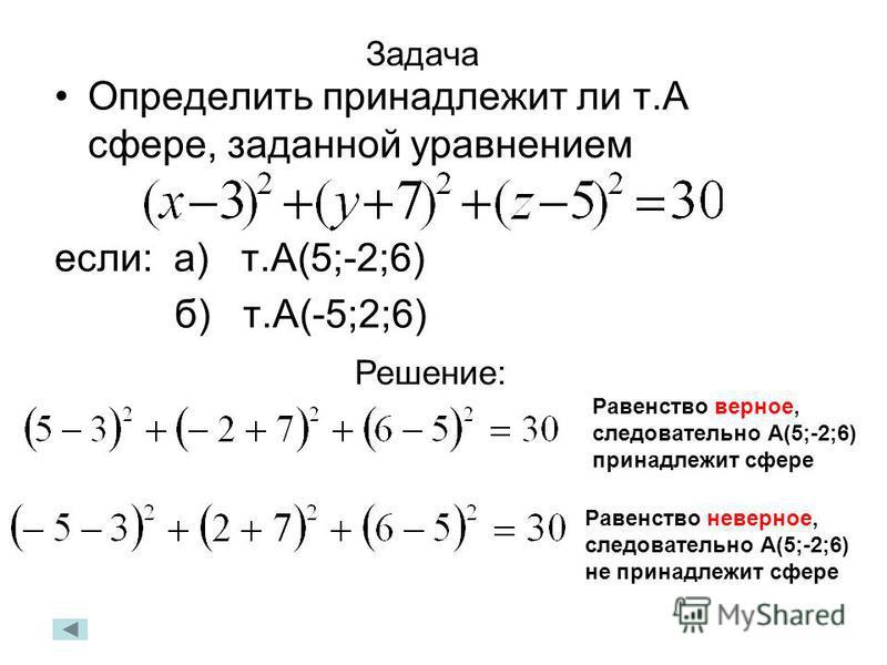 Задача Определить принадлежит ли т.А сфере, заданной уравнением если: а) т.А(5;-2;6) б) т.А(-5;2;6) Решение: Равенство верное, следовательно А(5;-2;6) принадлежит сфере Равенство неверное, следовательно А(5;-2;6) не принадлежит сфере