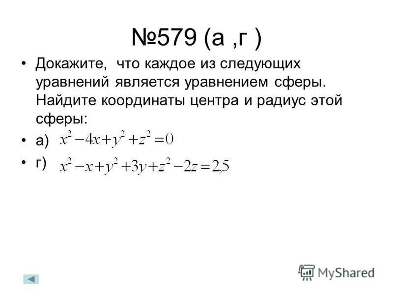 579 (а,г ) Докажите, что каждое из следующих уравнений является уравнением сферы. Найдите координаты центра и радиус этой сферы: а) г)