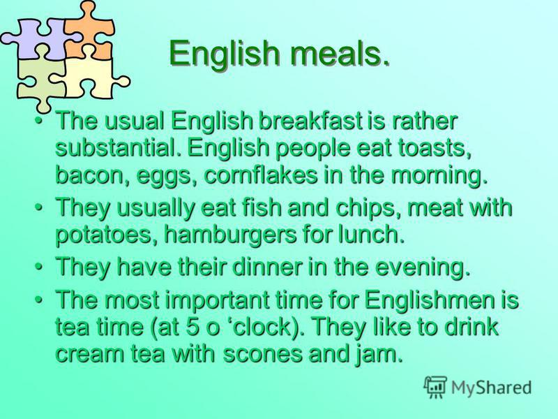 English meals. The usual English breakfast is rather substantial. English people eat toasts, bacon, eggs, cornflakes in the morning.The usual English breakfast is rather substantial. English people eat toasts, bacon, eggs, cornflakes in the morning.