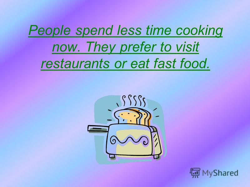 People spend less time cooking now. They prefer to visit restaurants or eat fast food.