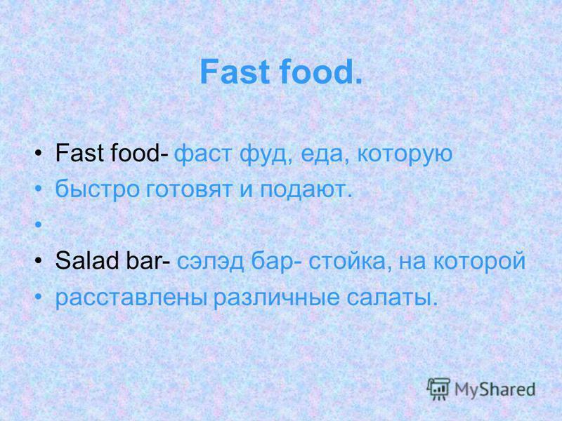 Fast food. Fast food- фаст фуд, еда, которую быстро готовят и подают. Salad bar- сэлэд бар- стойка, на которой расставлены различные салаты.