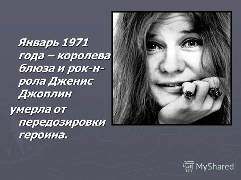 Январь 1971 года – королева блюза и рок-н- рола Дженис Джоплин Январь 1971 года – королева блюза и рок-н- рола Дженис Джоплин умерла от передозировки героина.