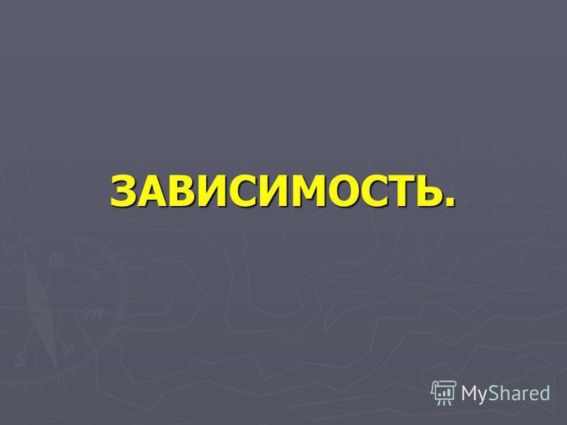 ЗАВИСИМОСТЬ.