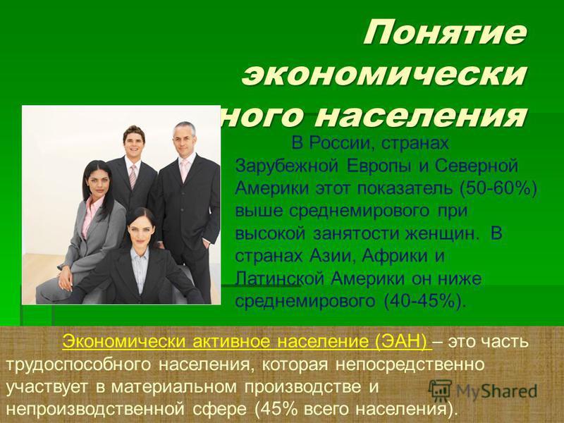 Понятие экономически активного населения Экономически активное население (ЭАН) – это часть трудоспособного населения, которая непосредственно участвует в материальном производстве и непроизводственной сфере (45% всего населения). В России, странах За