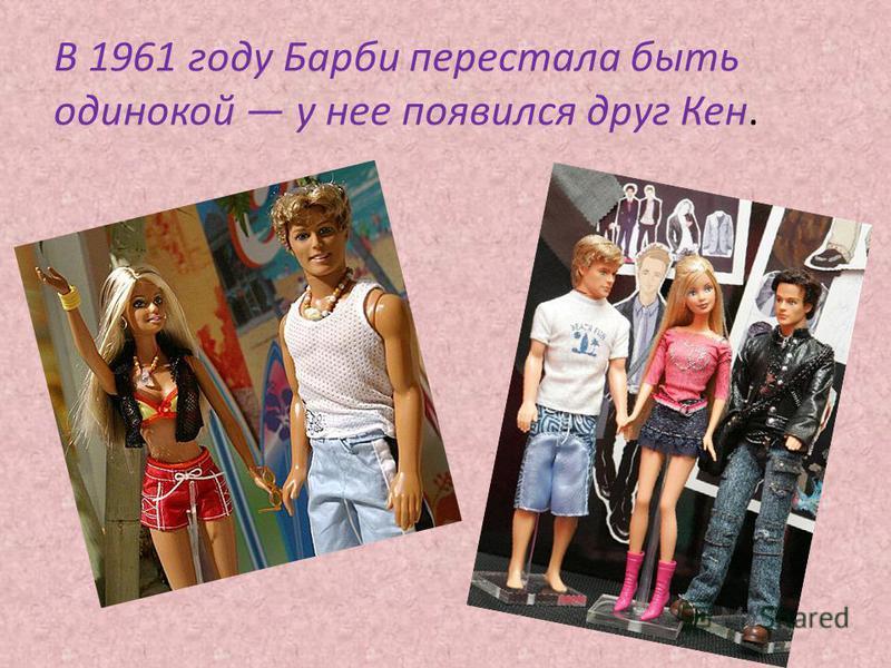 В 1961 году Барби перестала быть одинокой у нее появился друг Кен.