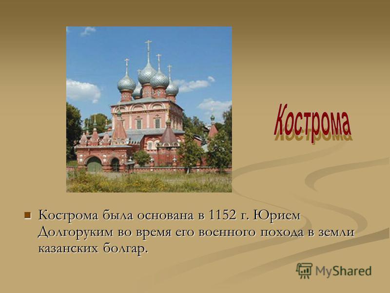 Кострома была основана в 1152 г. Юрием Долгоруким во время его военного похода в земли казанских болгар. Кострома была основана в 1152 г. Юрием Долгоруким во время его военного похода в земли казанских болгар.