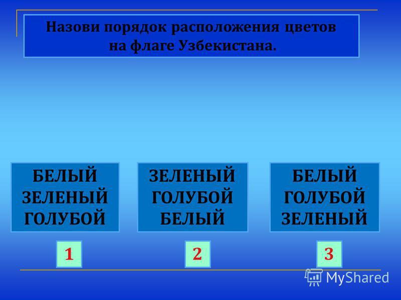 Назови порядок расположения цветов на флаге Узбекистана. БЕЛЫЙ ЗЕЛЕНЫЙ ГОЛУБОЙ ЗЕЛЕНЫЙ ГОЛУБОЙ БЕЛЫЙ ГОЛУБОЙ ЗЕЛЕНЫЙ 123