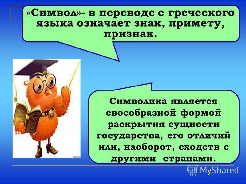 «Символ»- в переводе с греческого языка означает знак, примету, признак. Символика является своеобразной формой раскрытия сущности государства, его отличий или, наоборот, сходств с другими странами.
