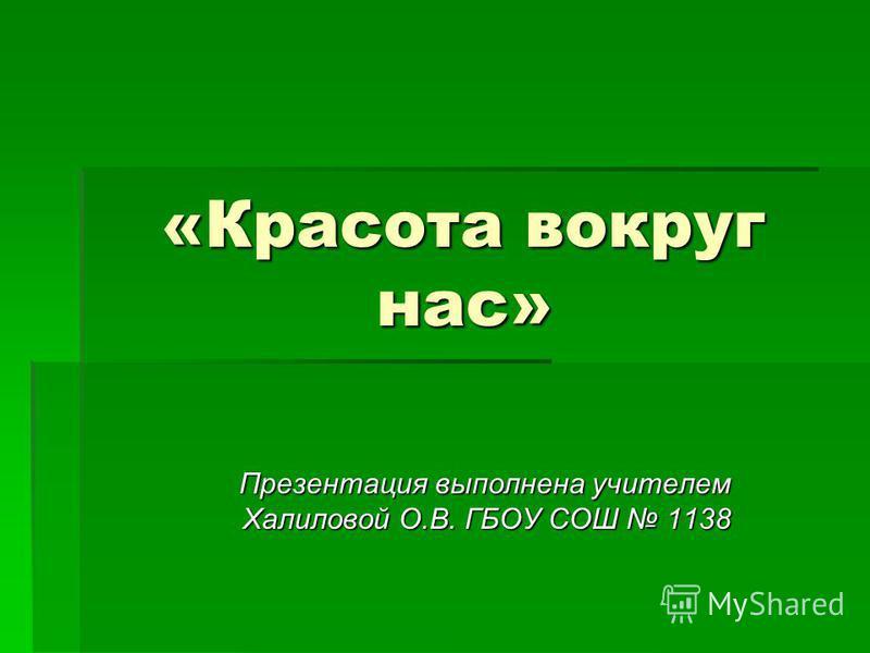 «Красота вокруг нас» Презентация выполнена учителем Халиловой О.В. ГБОУ СОШ 1138