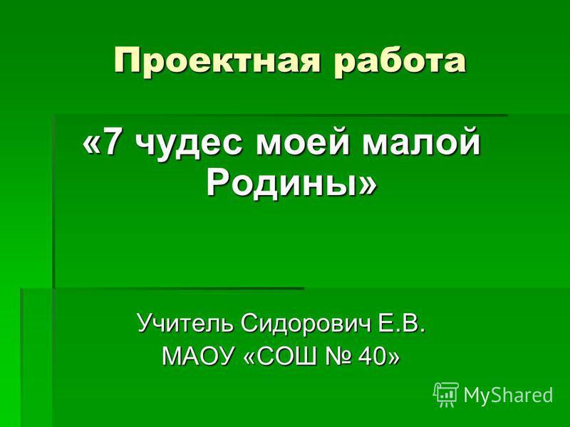 Проектная работа «7 чудес моей малой Родины» Учитель Сидорович Е.В. МАОУ «СОШ 40»