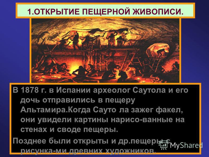 1. ОТКРЫТИЕ ПЕЩЕРНОЙ ЖИВОПИСИ. В 1878 г. в Испании археолог Саутола и его дочь отправились в пещеру Альтамира.Когда Сауто ла зажег факел, они увидели картины нарисо-ванные на стенах и своде пещеры. Позднее были открыты и др.пещеры с рисунка-ми древни