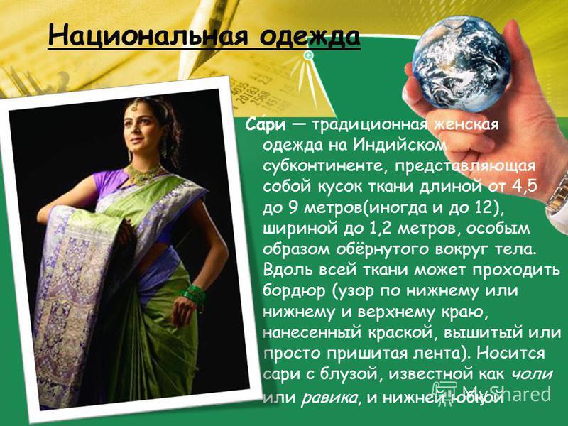 Национальная одежда Сари традиционная женская одежда на Индийском субконтиненте, представляющая собой кусок ткани длиной от 4,5 до 9 метров(иногда и до 12), шириной до 1,2 метров, особым образом обёрнутого вокруг тела. Вдоль всей ткани может проходит