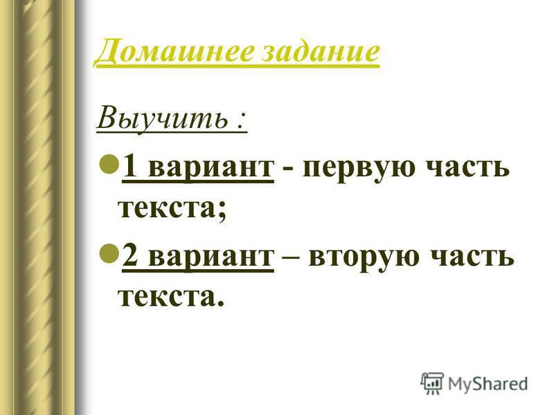 Домашнее задание Выучить : 1 вариант - первую часть текста; 2 вариант – вторую часть текста.