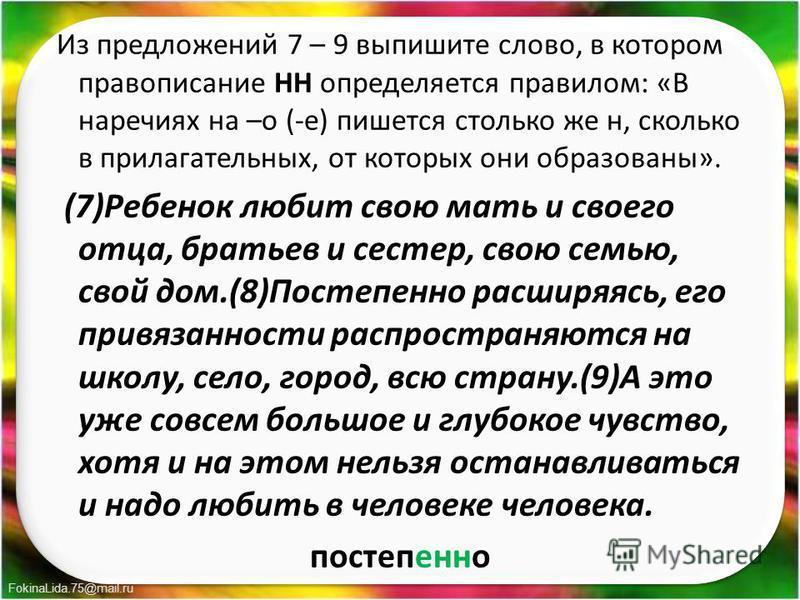 FokinaLida.75@mail.ru Из предложений 7 – 9 выпишите слово, в котором правописание НН определяется правилом: «В наречиях на –о (-е) пишется столько же н, сколько в прилагательных, от которых они образованы». (7)Ребенок любит свою мать и своего отца, б