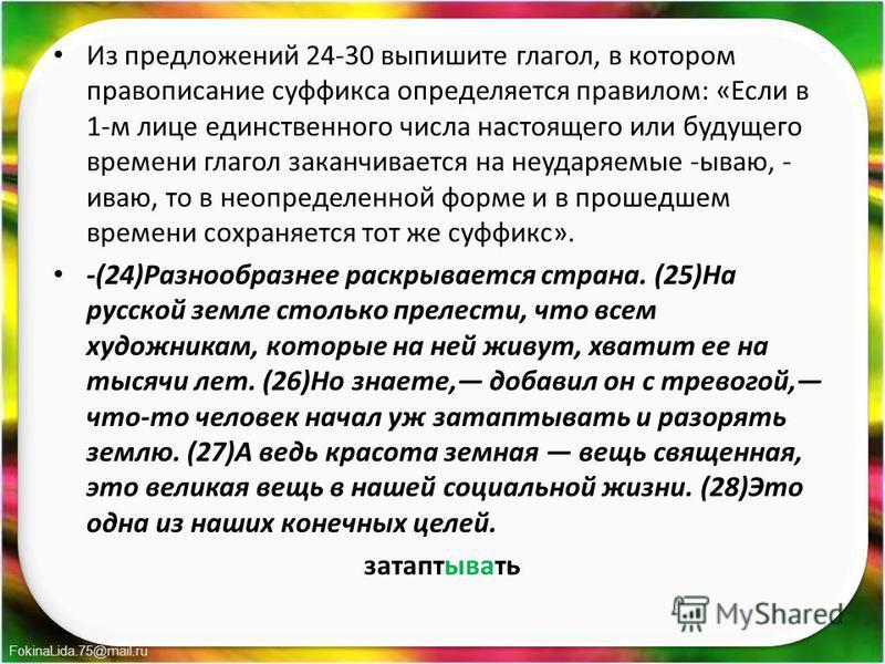 FokinaLida.75@mail.ru Из предложений 24-30 выпишите глагол, в котором правописание суффикса определяется правилом: «Если в 1-м лице единственного числа настоящего или будущего времени глагол заканчивается на неударяемые -бываю, - иваю, то в неопредел