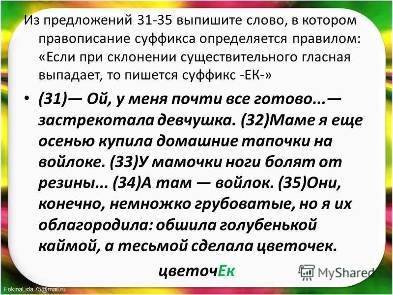 FokinaLida.75@mail.ru Из предложений 31-35 выпишите слово, в котором правописание суффикса определяется правилом: «Если при склонении существительного гласная выпадает, то пишется суффикс -ЕК-» (31) Ой, у меня почти все готово... застрекотала девчуш