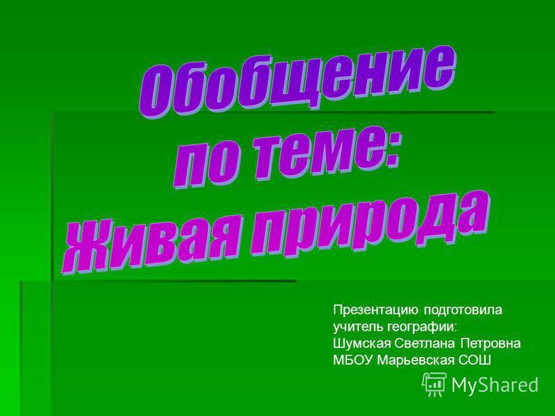 Презентацию подготовила учитель географии: Шумская Светлана Петровна МБОУ Марьевская СОШ