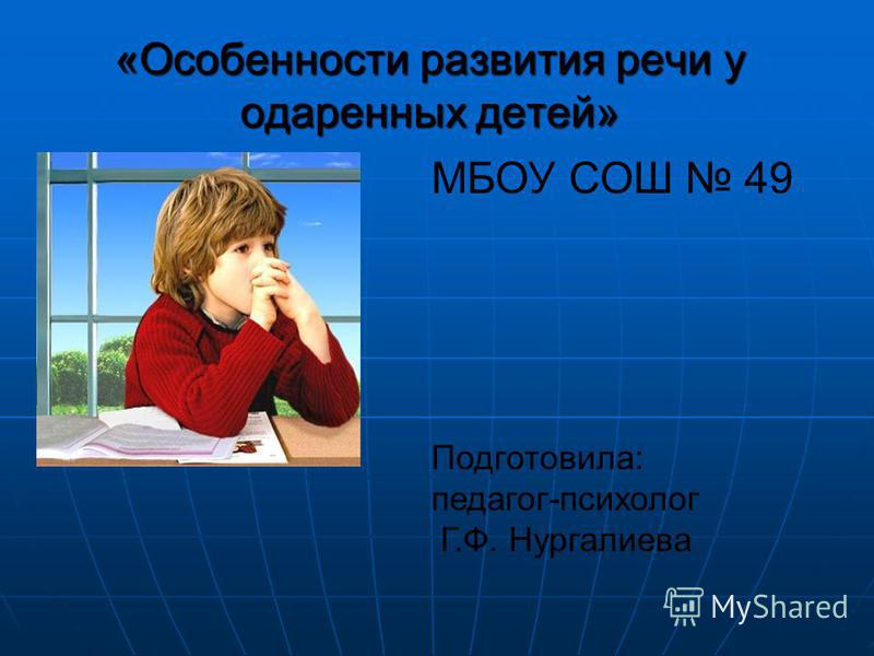 «Особенности развития речи у одаренных детей» МБОУ СОШ 49 Подготовила: педагог-психолог Г.Ф. Нургалиева