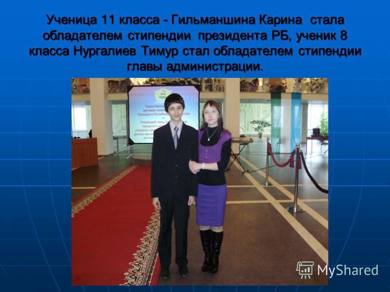 Ученица 11 класса - Гильманшина Карина стала обладателем стипендии президента РБ, ученик 8 класса Нургалиев Тимур стал обладателем стипендии главы администрации.
