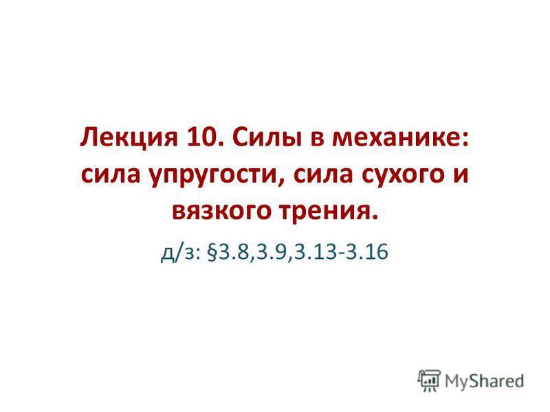 Лекция 10. Силы в механике: сила упругости, сила сухого и вязкого трения. д/з: §3.8,3.9,3.13-3.16