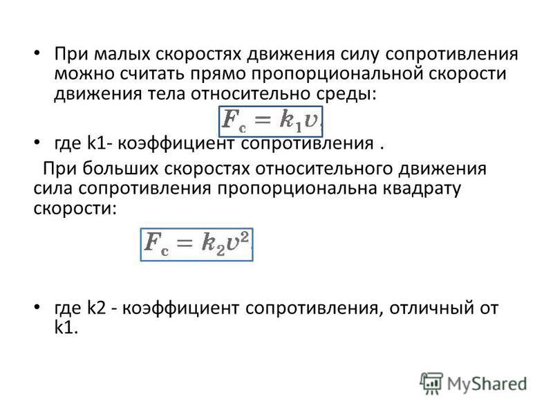 При малых скоростях движения силу сопротивления можно считать прямо пропорциональной скорости движения тела относительно среды: где k1- коэффициент сопротивления. При больших скоростях относительного движения сила сопротивления пропорциональна квадра