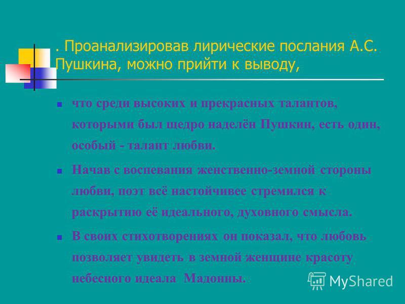 . Проанализировав лирические послания А.С. Пушкина, можно прийти к выводу, что среди высоких и прекрасных талантов, которыми был щедро наделён Пушкин, есть один, особый - талант любви. Начав с воспевания женственно-земной стороны любви, поэт всё наст