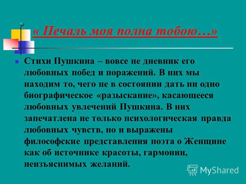 « Печаль моя полна тобою…» Стихи Пушкина – вовсе не дневник его любовных побед и поражений. В них мы находим то, чего не в состоянии дать ни одно биографическое «разыскание», касающееся любовных увлечений Пушкина. В них запечатлена не только психолог
