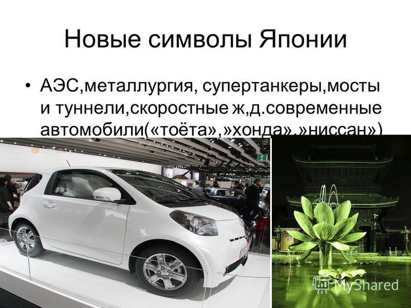Новые символы Японии АЭС,металлургия, супертанкеры,мосты и туннели,скоростные ж,д.современные автомобили(«тоёта»,»хонда»,»ниссан»)