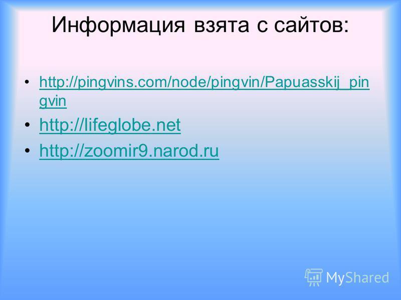 Информация взята с сайтов: http://pingvins.com/node/pingvin/Papuasskij_pin gvinhttp://pingvins.com/node/pingvin/Papuasskij_pin gvin http://lifeglobe.net http://zoomir9.narod.ru